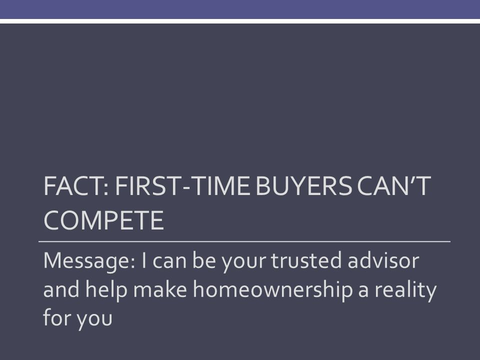 FACT: FIRST-TIME BUYERS CAN'T COMPETE Message: I can be your trusted advisor and help make homeownership a reality for you