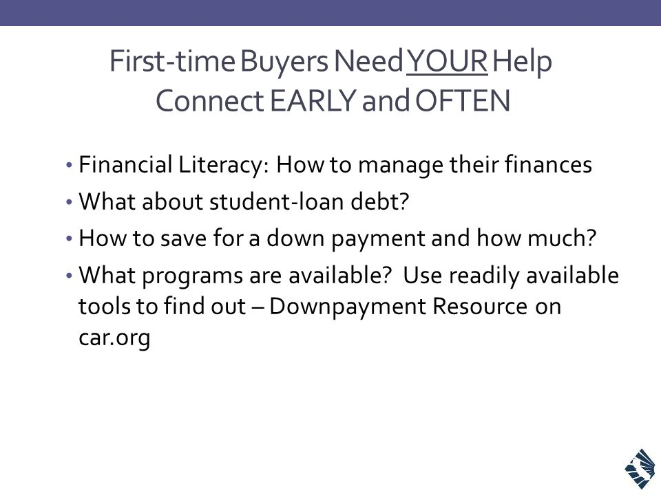 First-time Buyers Need YOUR Help Connect EARLY and OFTEN Financial Literacy: How to manage their finances What about student-loan debt.