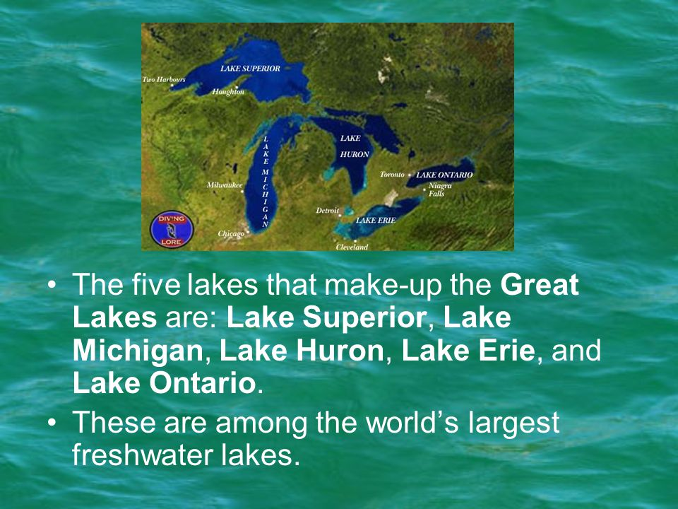 The five lakes that make-up the Great Lakes are: Lake Superior, Lake Michigan, Lake Huron, Lake Erie, and Lake Ontario. These are among the world's la