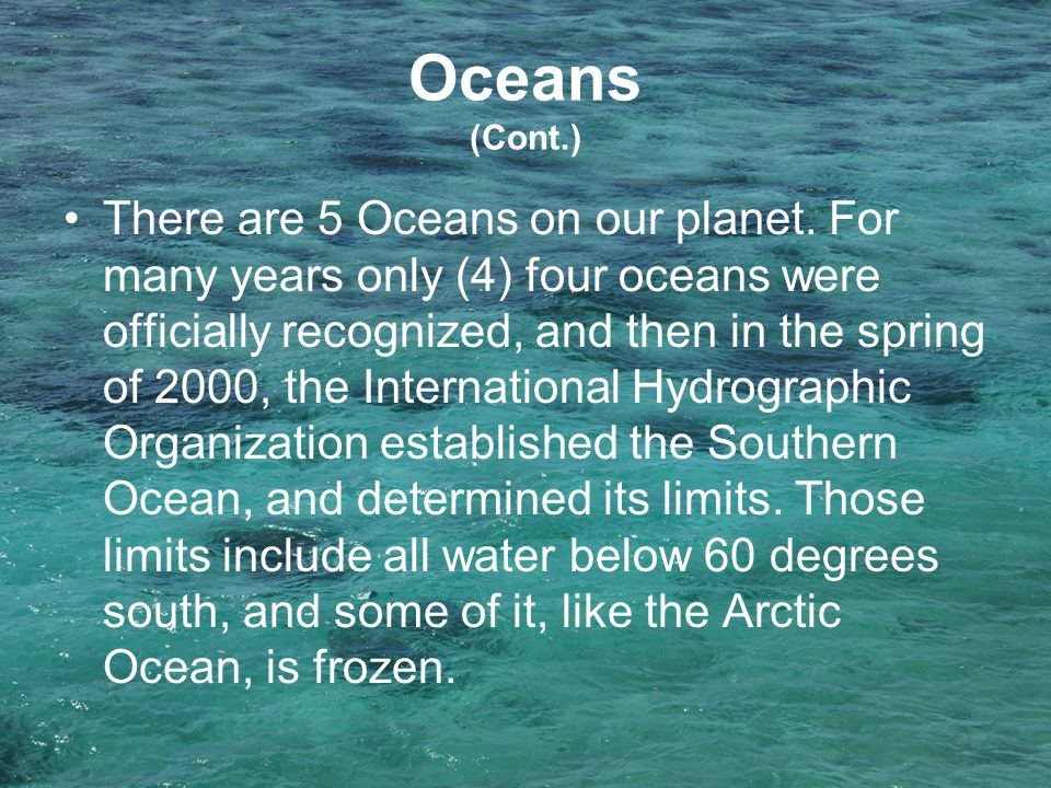 Oceans (Cont.) There are 5 Oceans on our planet. For many years only (4) four oceans were officially recognized, and then in the spring of 2000, the I