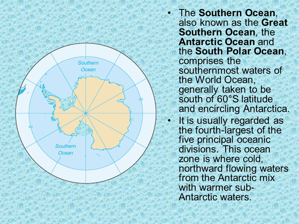 The Southern Ocean, also known as the Great Southern Ocean, the Antarctic Ocean and the South Polar Ocean, comprises the southernmost waters of the Wo