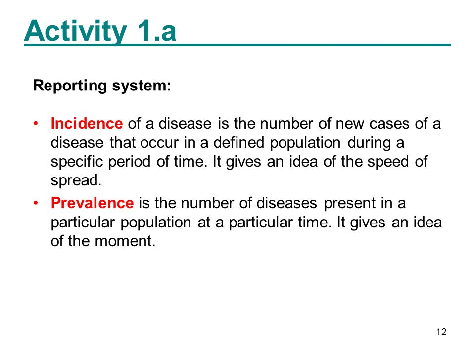 12 Activity 1.a Reporting system: Incidence of a disease is the number of new cases of a disease that occur in a defined population during a specific