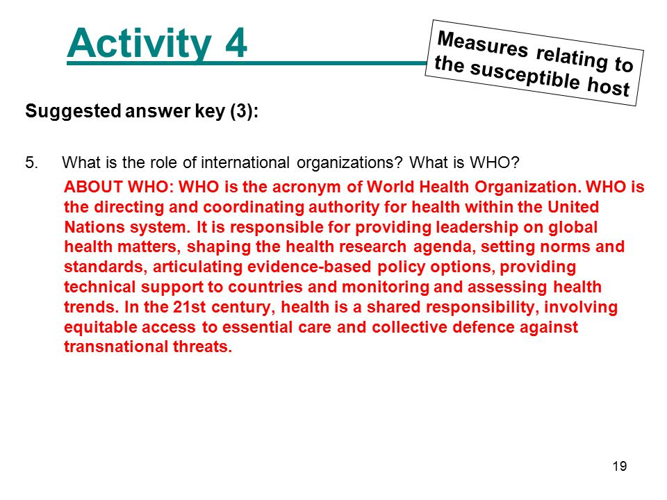 19 Activity 4 Measures relating to the susceptible host Suggested answer key (3): 5. What is the role of international organizations? What is WHO? ABO