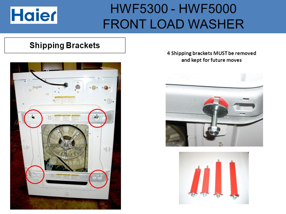 HWF5300 - HWF5000 FRONT LOAD WASHER Shipping Brackets 4 Shipping brackets MUST be removed and kept for future moves