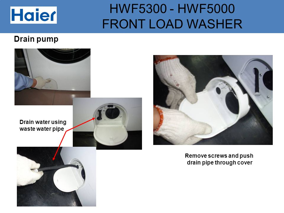 HWF5300 - HWF5000 FRONT LOAD WASHER Drain pump Drain water using waste water pipe Remove screws and push drain pipe through cover