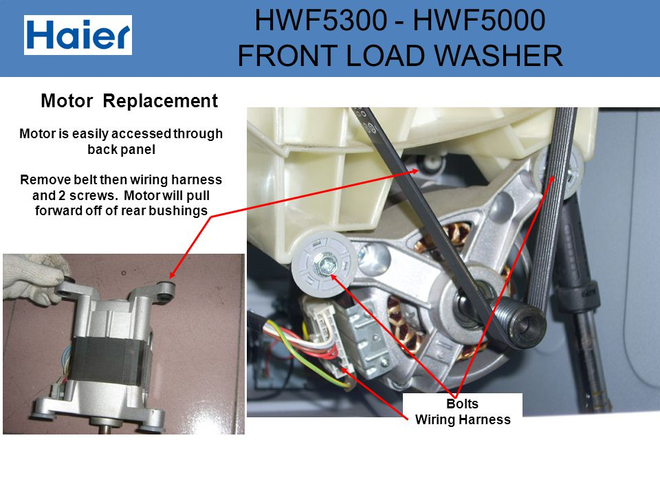 HWF5300 - HWF5000 FRONT LOAD WASHER Motor Replacement Motor is easily accessed through back panel Remove belt then wiring harness and 2 screws. Motor