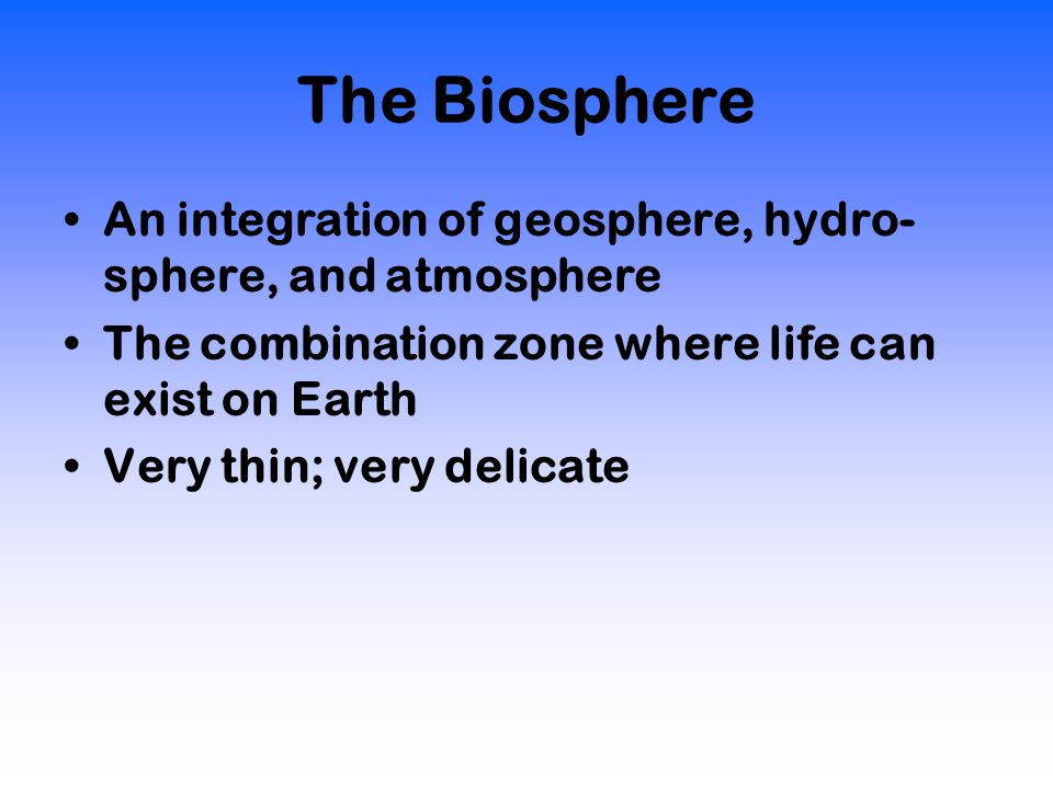 The Biosphere An integration of geosphere, hydro- sphere, and atmosphere The combination zone where life can exist on Earth Very thin; very delicate