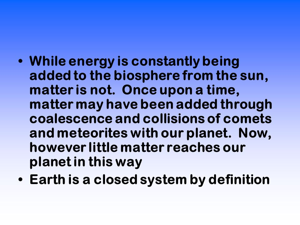 While energy is constantly being added to the biosphere from the sun, matter is not.