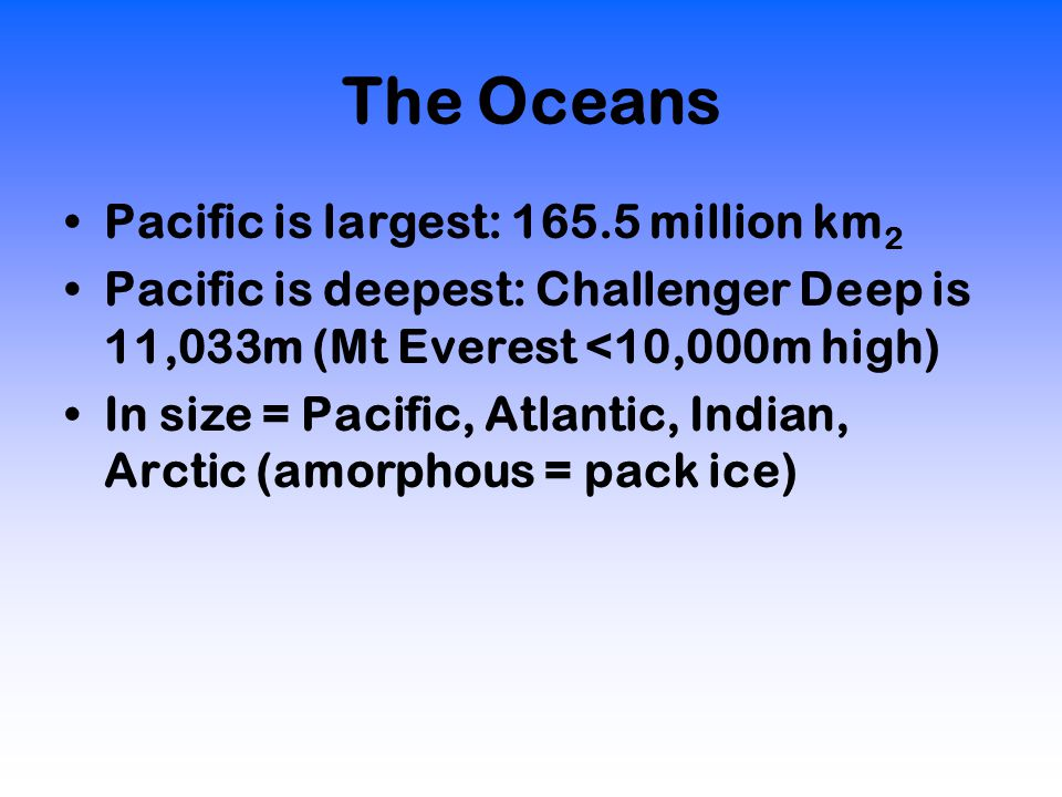 The Oceans Pacific is largest: 165.5 million km 2 Pacific is deepest: Challenger Deep is 11,033m (Mt Everest <10,000m high) In size = Pacific, Atlantic, Indian, Arctic (amorphous = pack ice)