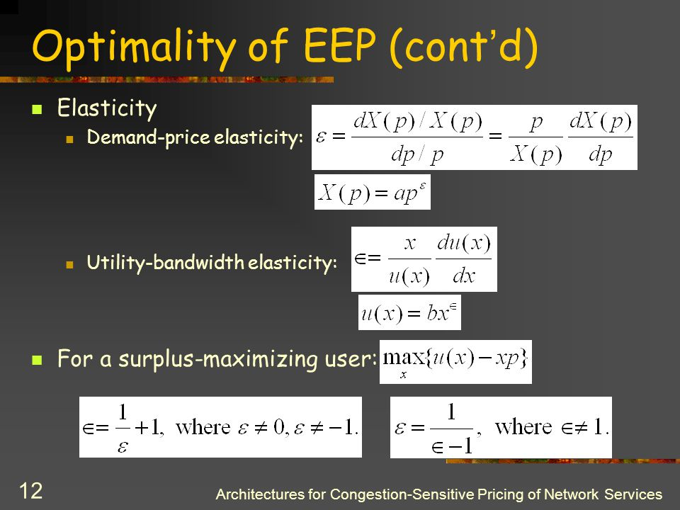 Architectures for Congestion-Sensitive Pricing of Network Services 11 Optimality of EEP System problem: subject to Logarithmic utility function: Single-bottleneck case: Multi-bottleneck case: