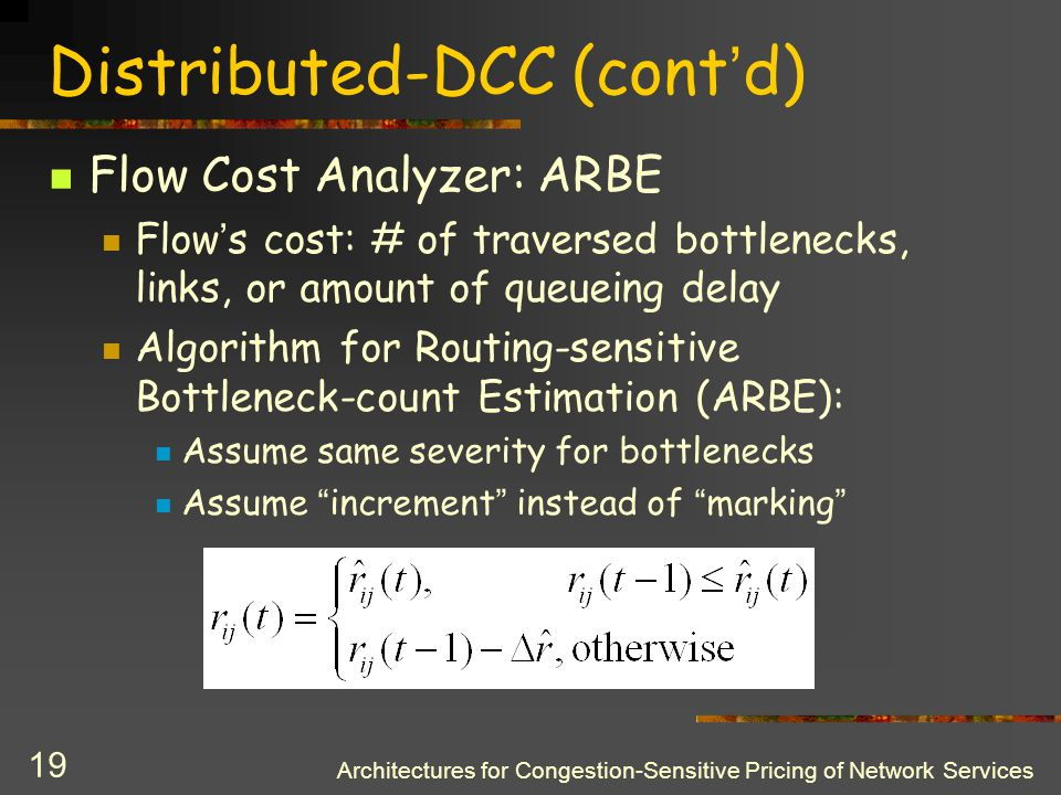 Architectures for Congestion-Sensitive Pricing of Network Services 18 Distributed-DCC (cont ' d) Congestion-Based Capacity Estimator: Estimates available capacity for each flow f ij exiting at Egress j To calculate it uses: Congestion indications from Congestion Detector Actual output rates of flows Increase when f ij generates congestion indications, decrease when it does not, e.g.: