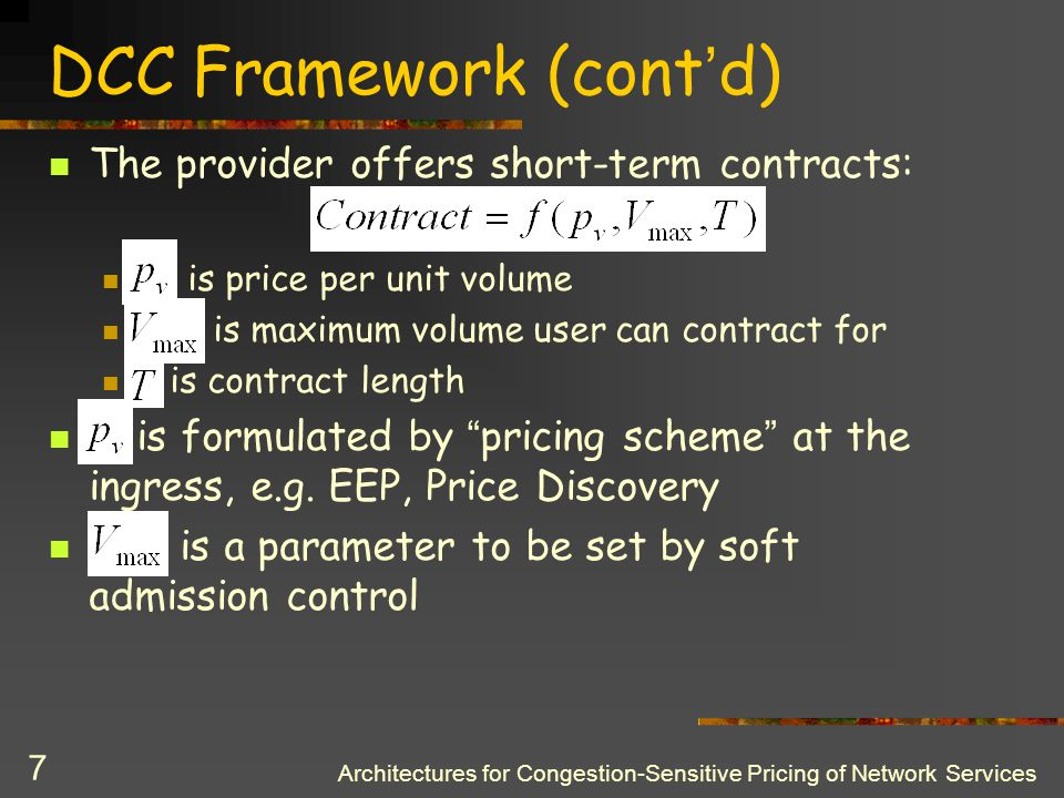 Architectures for Congestion-Sensitive Pricing of Network Services 6 DCC Framework (cont ' d) Solves implementation issues by: Short-term contracts, i.e.