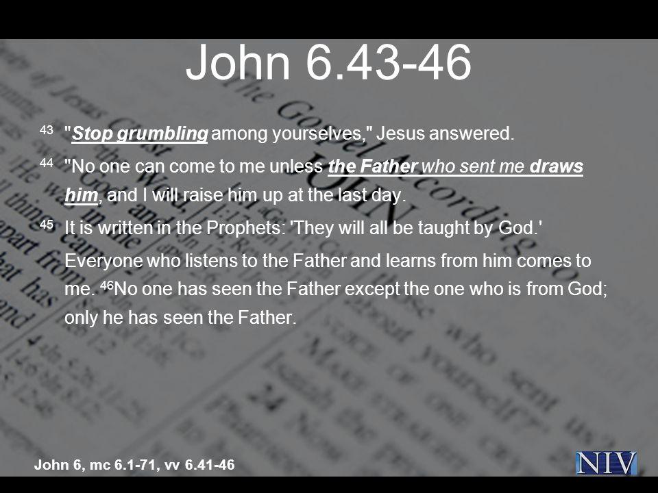 John 6.43-46 43 Stop grumbling among yourselves, Jesus answered.
