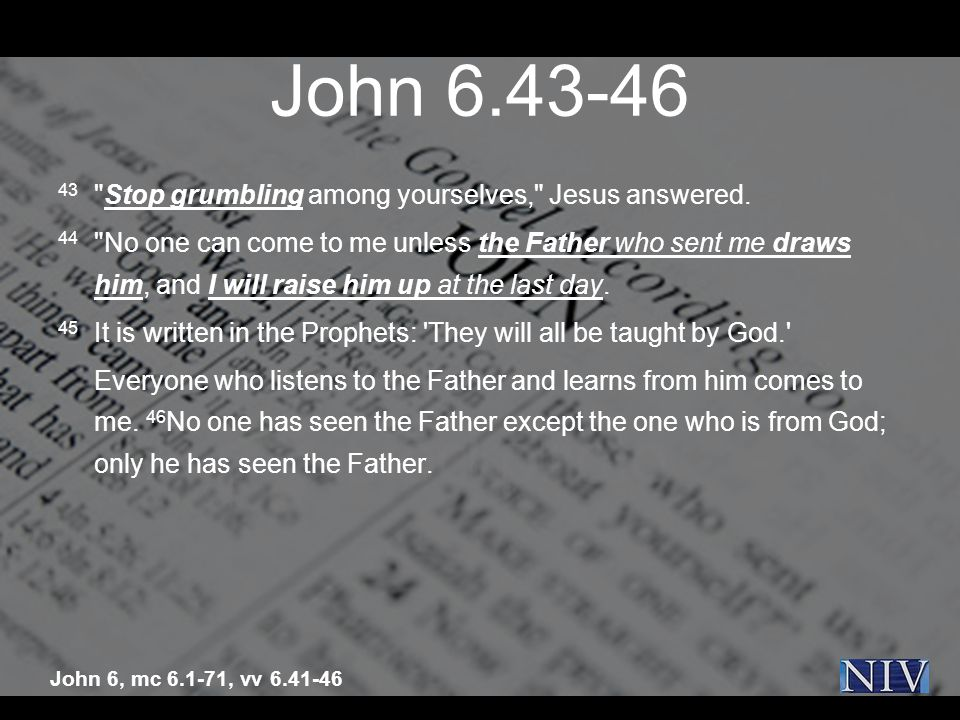 John 6.43-46 43 Stop grumbling among yourselves, Jesus answered.