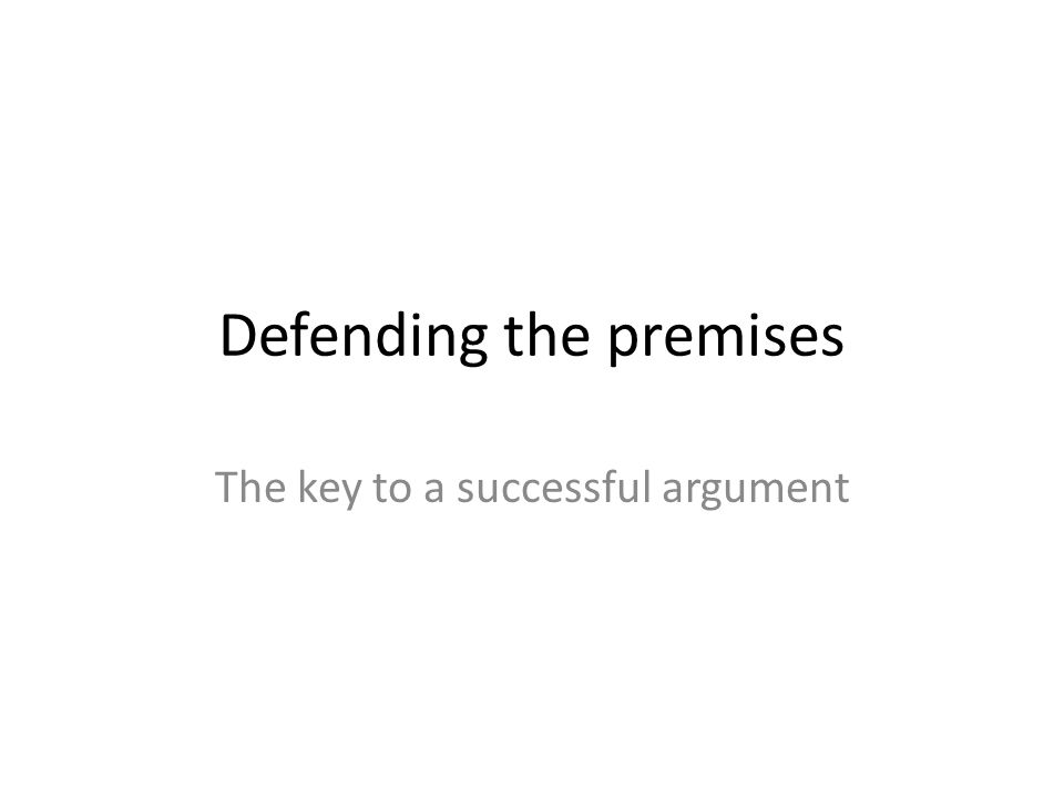 Defending the premises The key to a successful argument