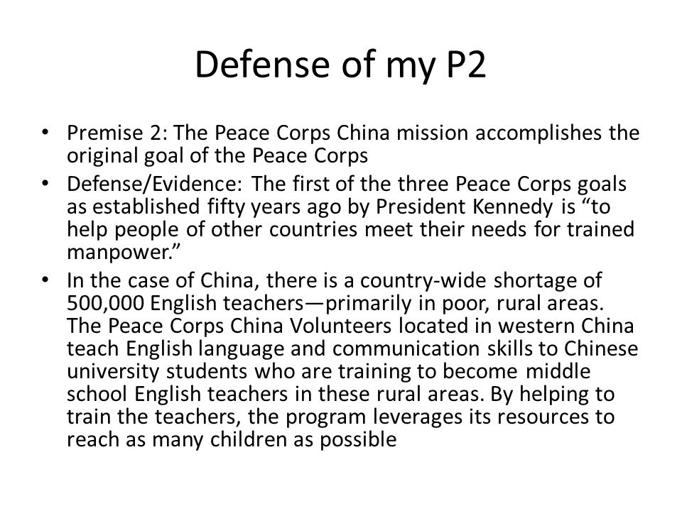 Defense of my P2 Premise 2: The Peace Corps China mission accomplishes the original goal of the Peace Corps Defense/Evidence: The first of the three Peace Corps goals as established fifty years ago by President Kennedy is to help people of other countries meet their needs for trained manpower. In the case of China, there is a country-wide shortage of 500,000 English teachers—primarily in poor, rural areas.