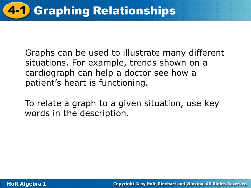 Holt Algebra 1 4-1 Graphing Relationships Graphs can be used to illustrate many different situations. For example, trends shown on a cardiograph can h