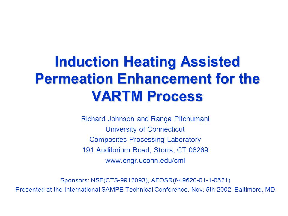 Induction Heating Assisted Permeation Enhancement for the VARTM Process Richard Johnson and Ranga Pitchumani University of Connecticut Composites Processing Laboratory 191 Auditorium Road, Storrs, CT 06269 www.engr.uconn.edu/cml Sponsors: NSF(CTS-9912093), AFOSR(f-49620-01-1-0521) Presented at the International SAMPE Technical Conference.