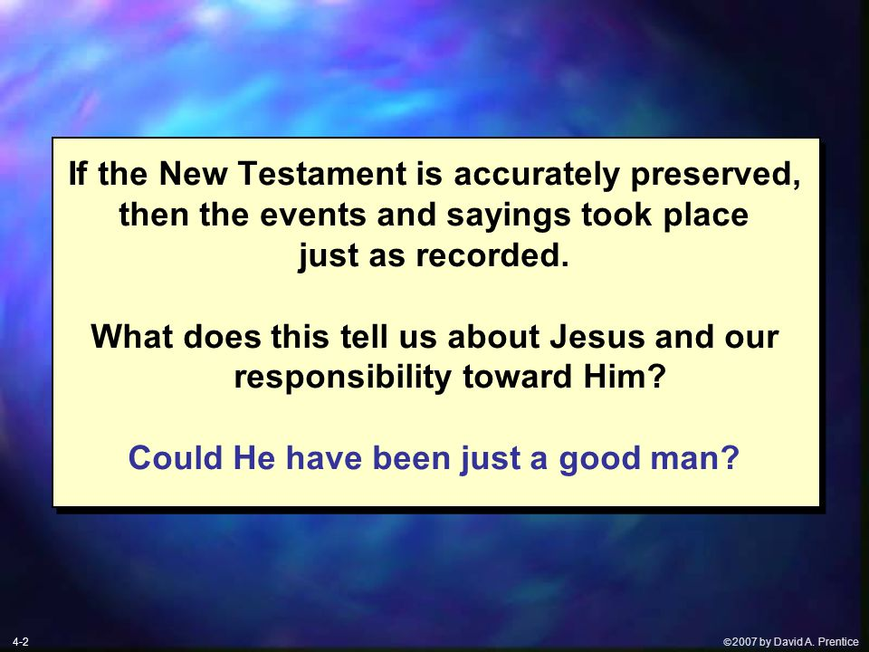  2007 by David A. Prentice If the New Testament is accurately preserved, then the events and sayings took place just as recorded. What does this tel