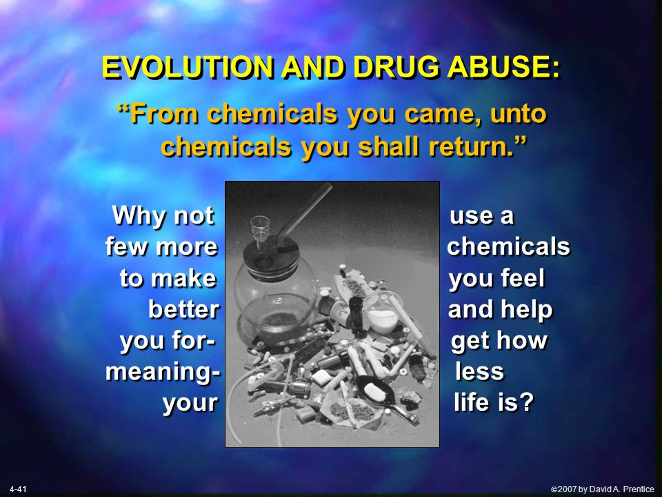  2007 by David A. Prentice EVOLUTION AND DRUG ABUSE: Why not use a few more chemicals to make make you feel better and help you for- get how meaning