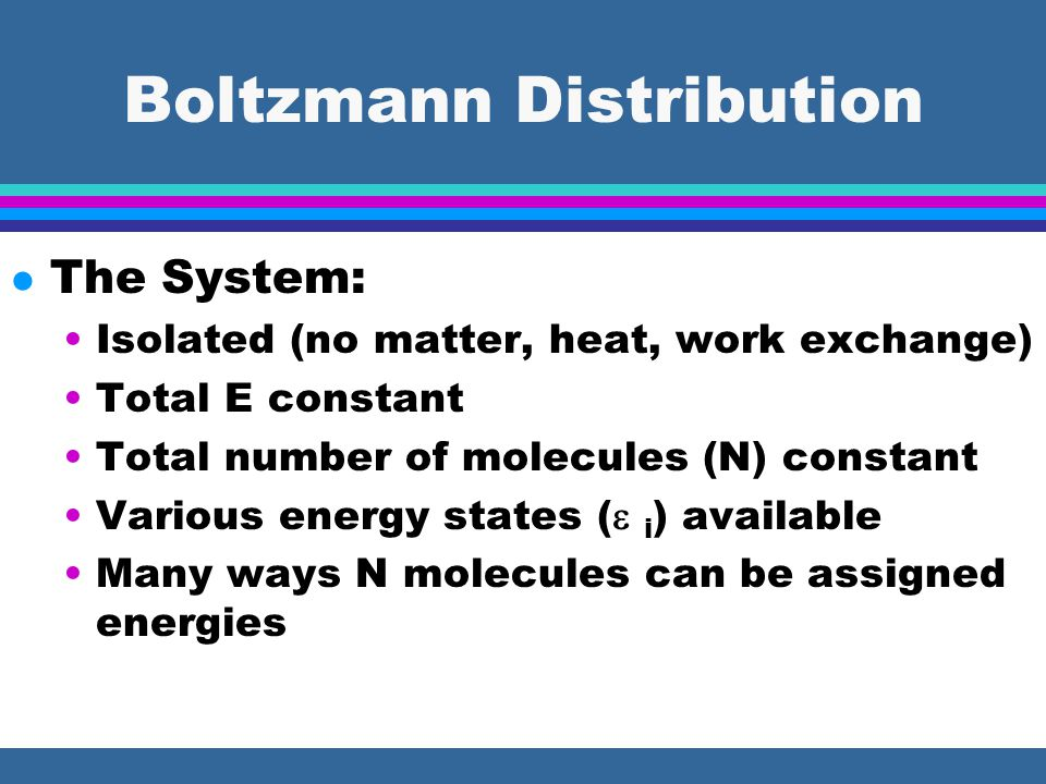 Boltzmann Distribution l The System: Isolated (no matter, heat, work exchange) Total E constant Total number of molecules (N) constant Various energy states (  i ) available Many ways N molecules can be assigned energies