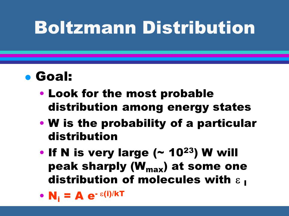 Boltzmann Distribution l Goal: Look for the most probable distribution among energy states W is the probability of a particular distribution If N is very large (~ 10 23 ) W will peak sharply (W max ) at some one distribution of molecules with  I N i = A e -  (i)/kT