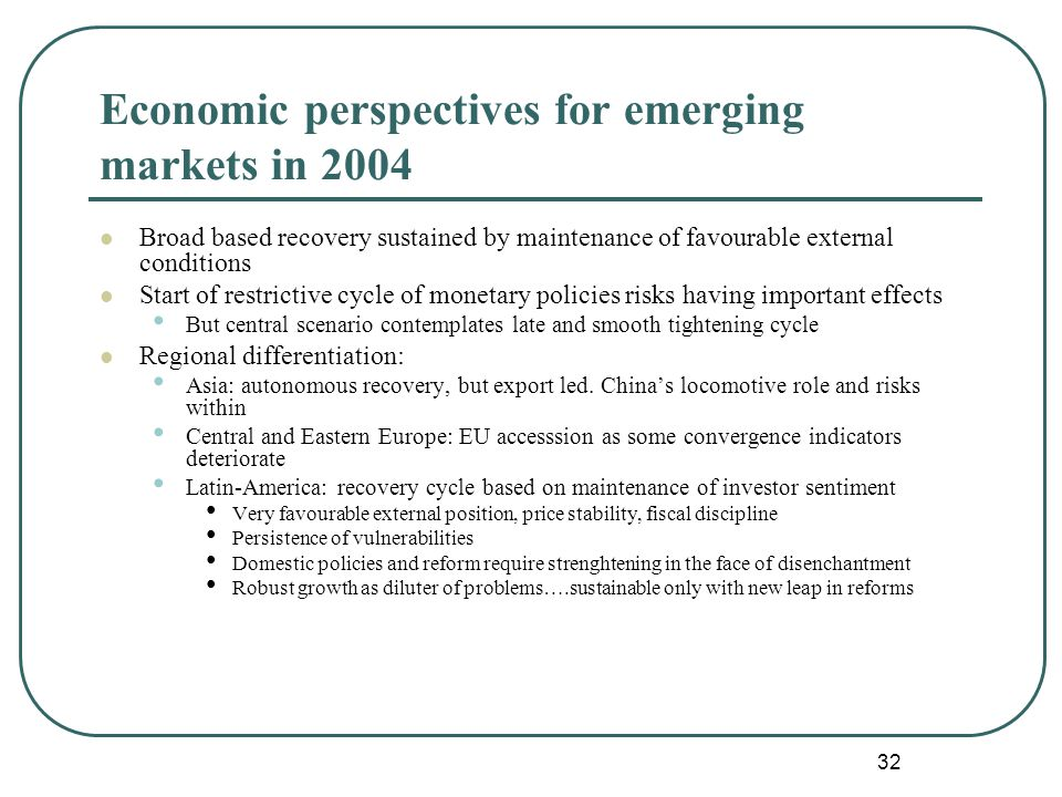 32 Economic perspectives for emerging markets in 2004 Broad based recovery sustained by maintenance of favourable external conditions Start of restrictive cycle of monetary policies risks having important effects But central scenario contemplates late and smooth tightening cycle Regional differentiation: Asia: autonomous recovery, but export led.