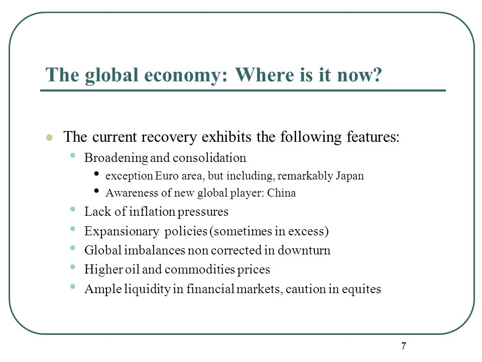 7 The current recovery exhibits the following features: Broadening and consolidation exception Euro area, but including, remarkably Japan Awareness of new global player: China Lack of inflation pressures Expansionary policies (sometimes in excess) Global imbalances non corrected in downturn Higher oil and commodities prices Ample liquidity in financial markets, caution in equites The global economy: Where is it now?
