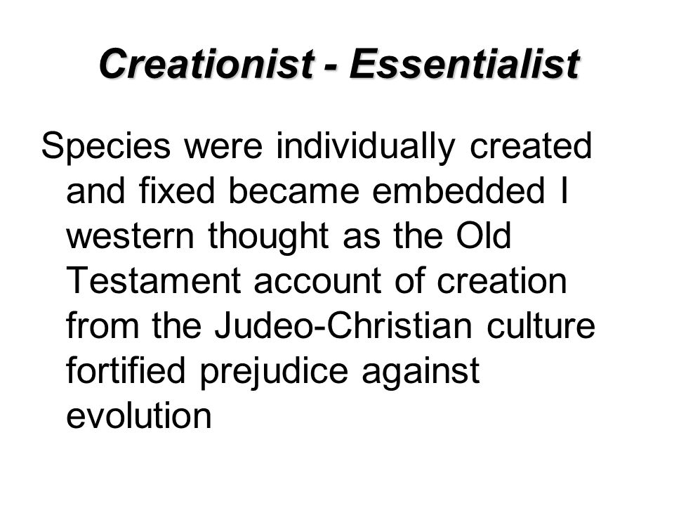 Creationist - Essentialist Species were individually created and fixed became embedded I western thought as the Old Testament account of creation from the Judeo-Christian culture fortified prejudice against evolution