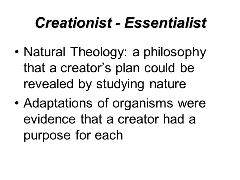 Creationist - Essentialist Natural Theology: a philosophy that a creator's plan could be revealed by studying nature Adaptations of organisms were evidence that a creator had a purpose for each