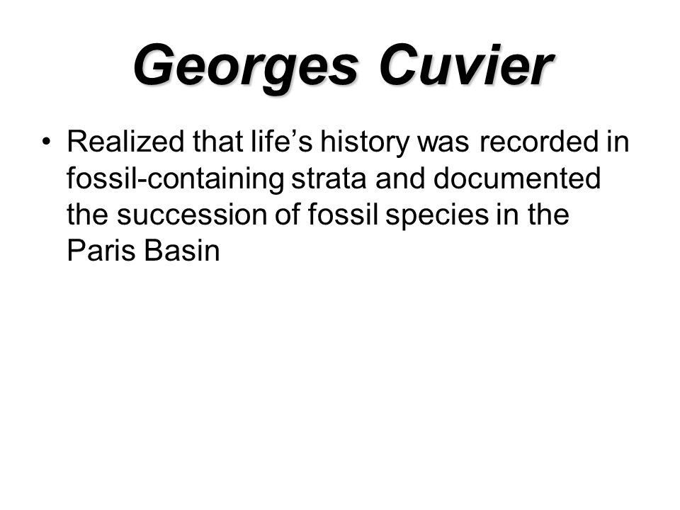 Georges Cuvier Realized that life's history was recorded in fossil-containing strata and documented the succession of fossil species in the Paris Basin