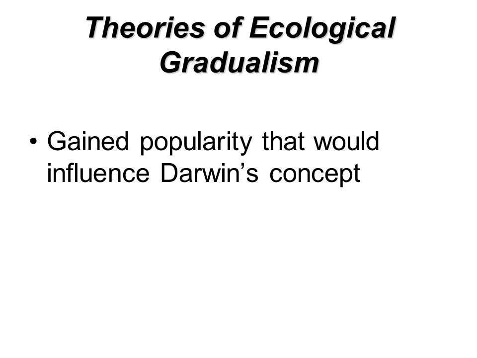 Theories of Ecological Gradualism Gained popularity that would influence Darwin's concept