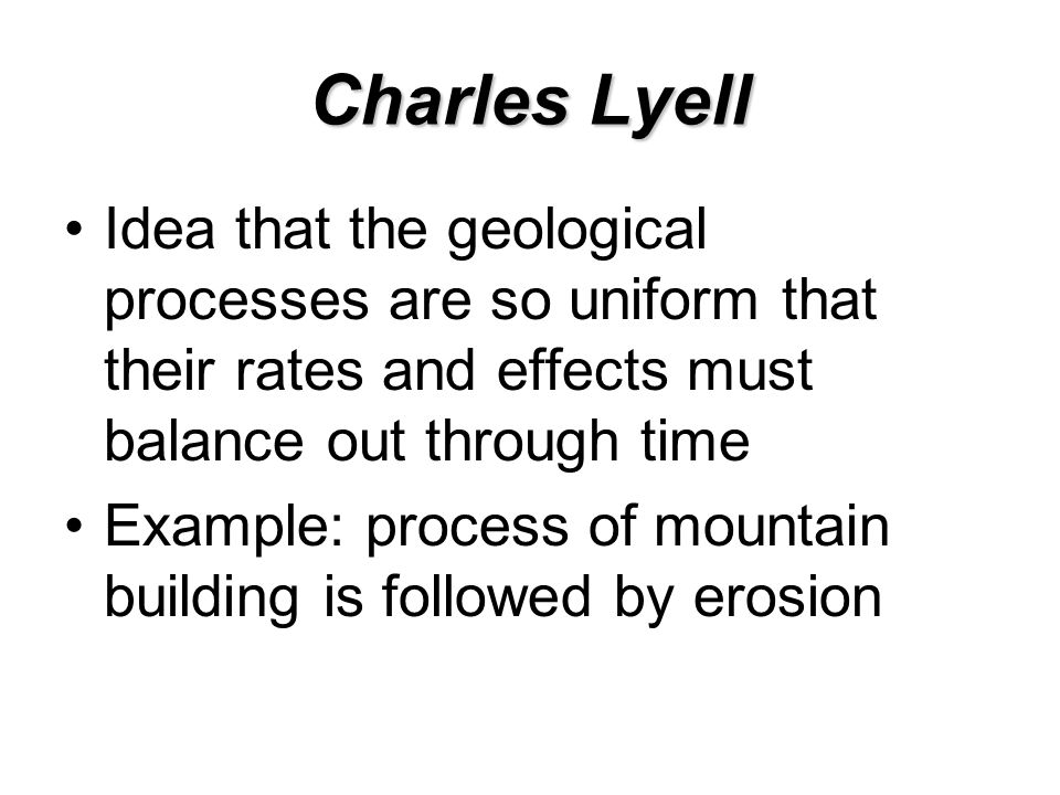 Charles Lyell Idea that the geological processes are so uniform that their rates and effects must balance out through time Example: process of mountain building is followed by erosion