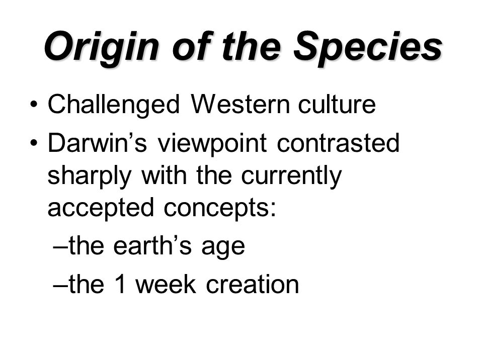 Origin of the Species Challenged Western culture Darwin's viewpoint contrasted sharply with the currently accepted concepts: –the earth's age –the 1 week creation