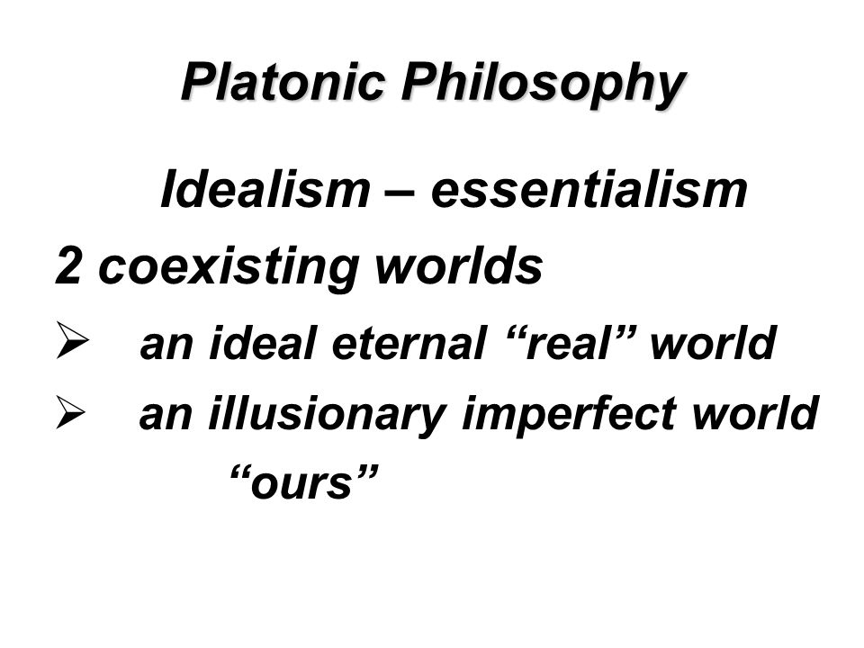 Platonic Philosophy Idealism – essentialism 2 coexisting worlds  an ideal eternal real world  an illusionary imperfect world ours