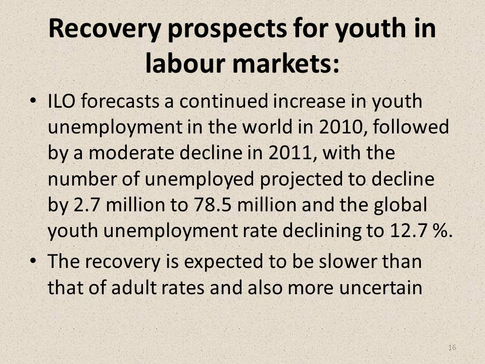 Recovery prospects for youth in labour markets: ILO forecasts a continued increase in youth unemployment in the world in 2010, followed by a moderate decline in 2011, with the number of unemployed projected to decline by 2.7 million to 78.5 million and the global youth unemployment rate declining to 12.7 %.