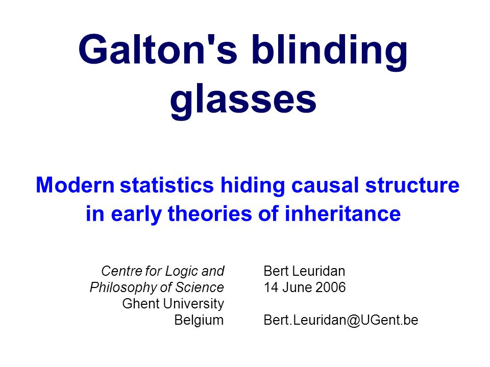Galton s blinding glasses Modern statistics hiding causal structure in early theories of inheritance Bert Leuridan 14 June 2006 Bert.Leuridan@UGent.be Centre for Logic and Philosophy of Science Ghent University Belgium