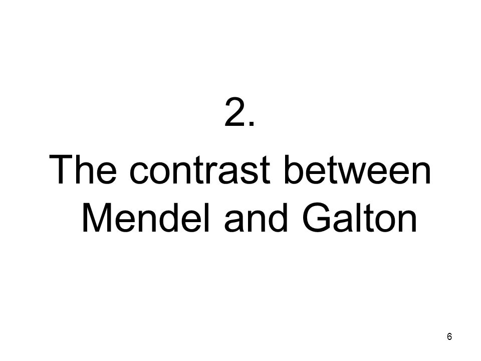 6 2. The contrast between Mendel and Galton