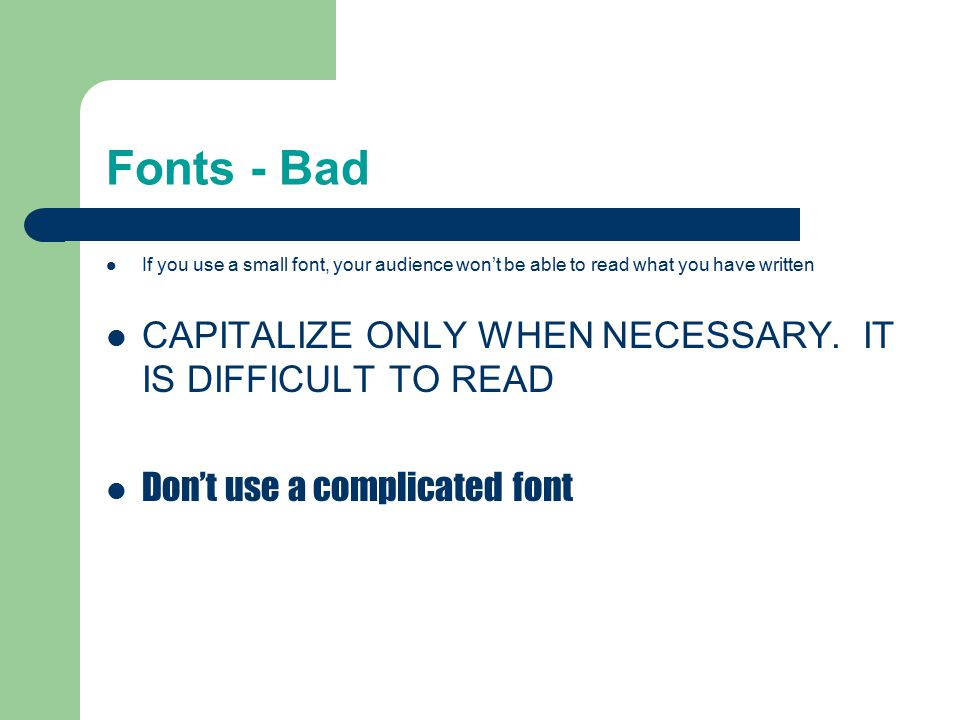 Fonts - Good Use at least an 18-point font Use different size fonts for main points and secondary points – this font is 24-point, the main point font is 28-point, and the title font is 36-point Use a standard font like Times New Roman or Arial
