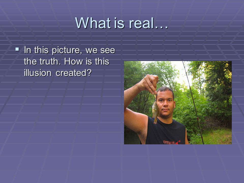 What is real…  In this picture, we see the truth. How is this illusion created
