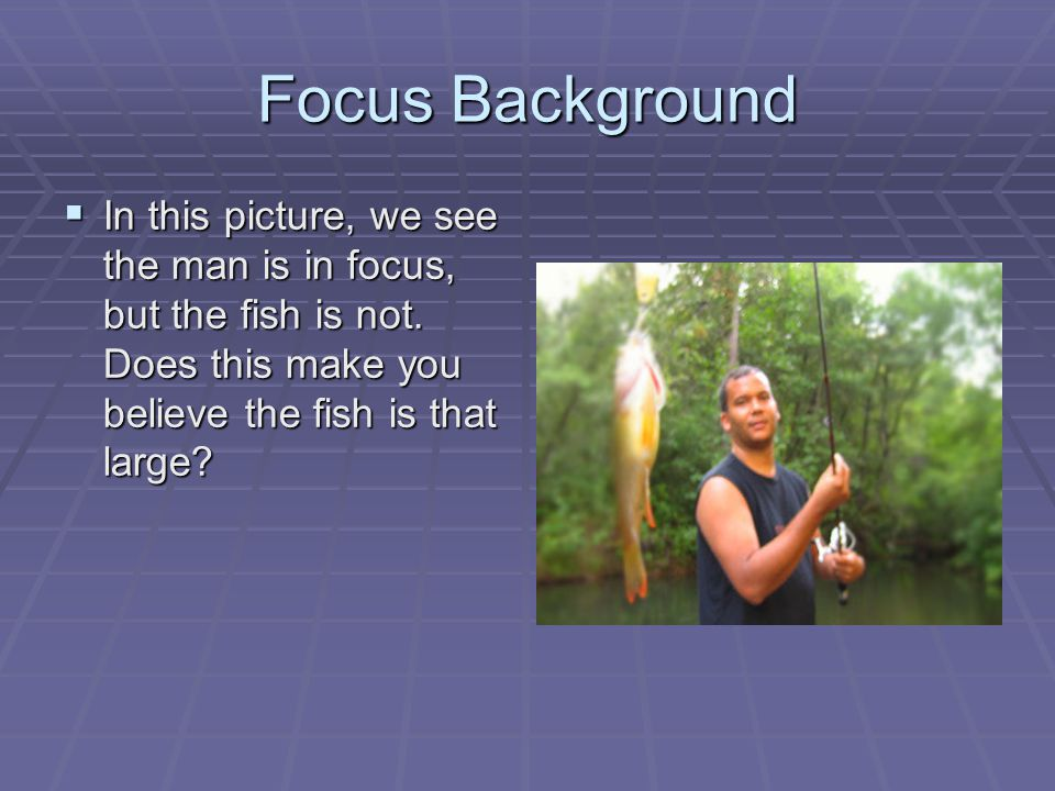 Focus Background  In this picture, we see the man is in focus, but the fish is not.