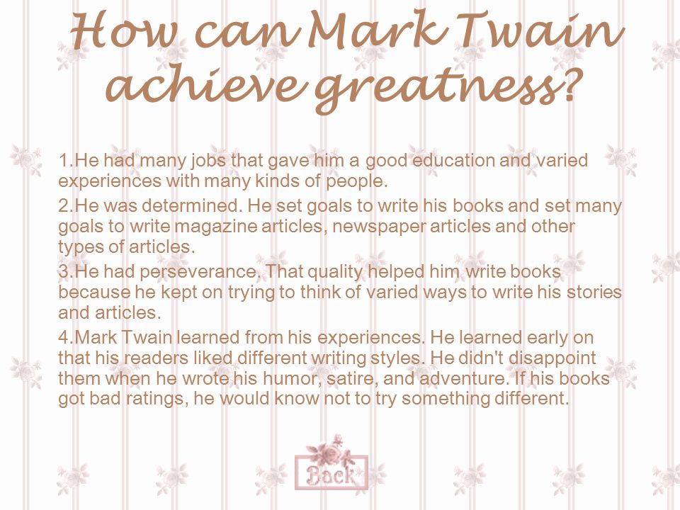 How can Mark Twain achieve greatness? 1.He had many jobs that gave him a good education and varied experiences with many kinds of people. 2.He was det