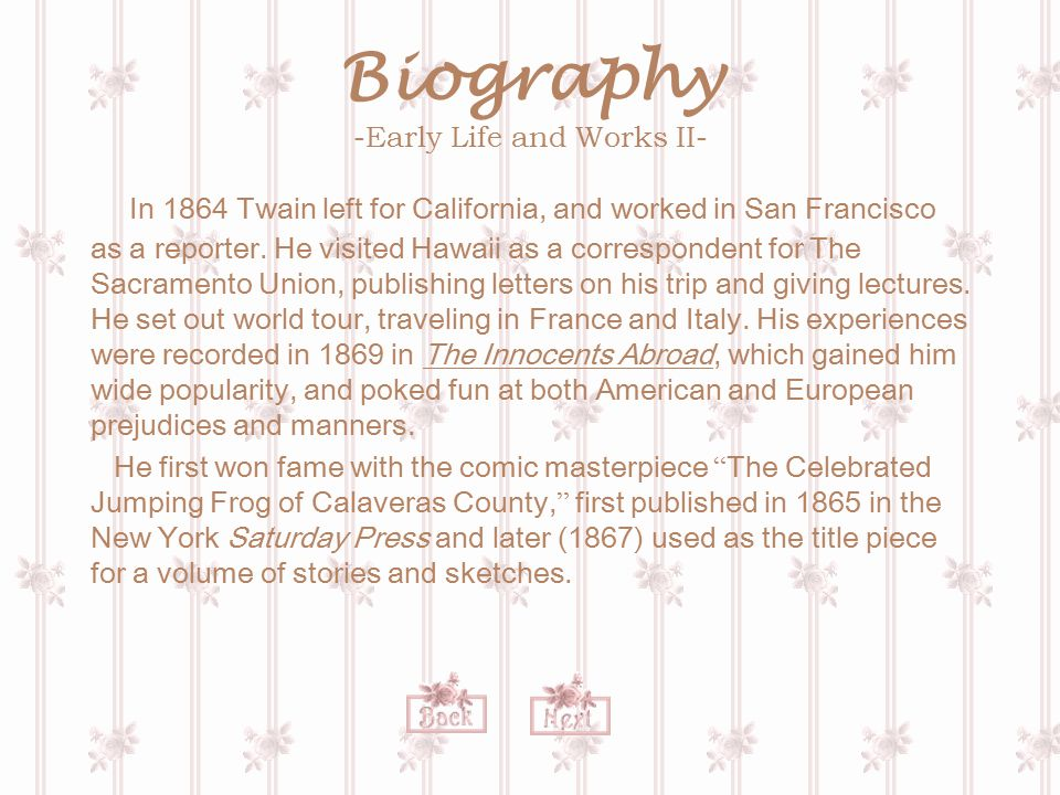 Biography -Early Life and Works II- In 1864 Twain left for California, and worked in San Francisco as a reporter. He visited Hawaii as a correspondent