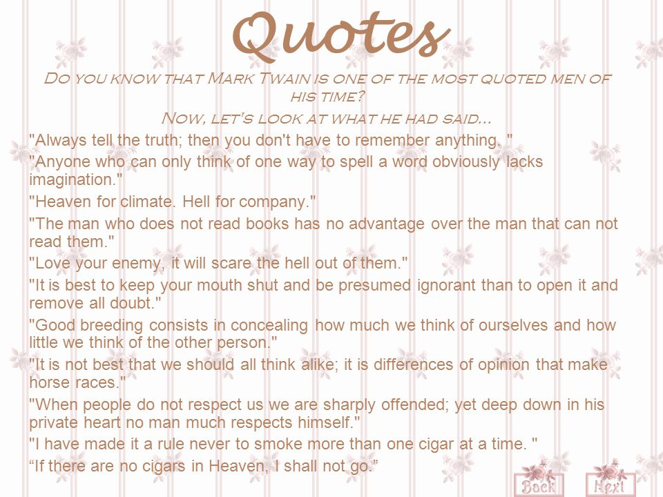 Quotes Do you know that Mark Twain is one of the most quoted men of his time? Now, let's look at what he had said...