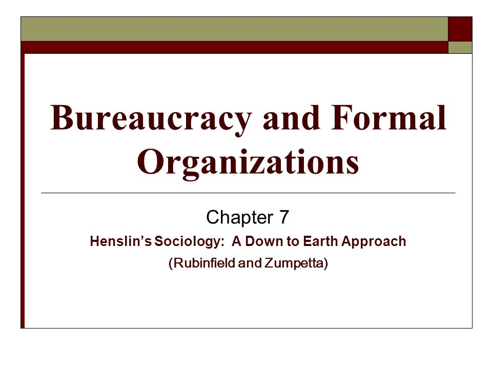 Bureaucracy and Formal Organizations Chapter 7 Henslin's Sociology: A Down to Earth Approach (Rubinfield and Zumpetta)
