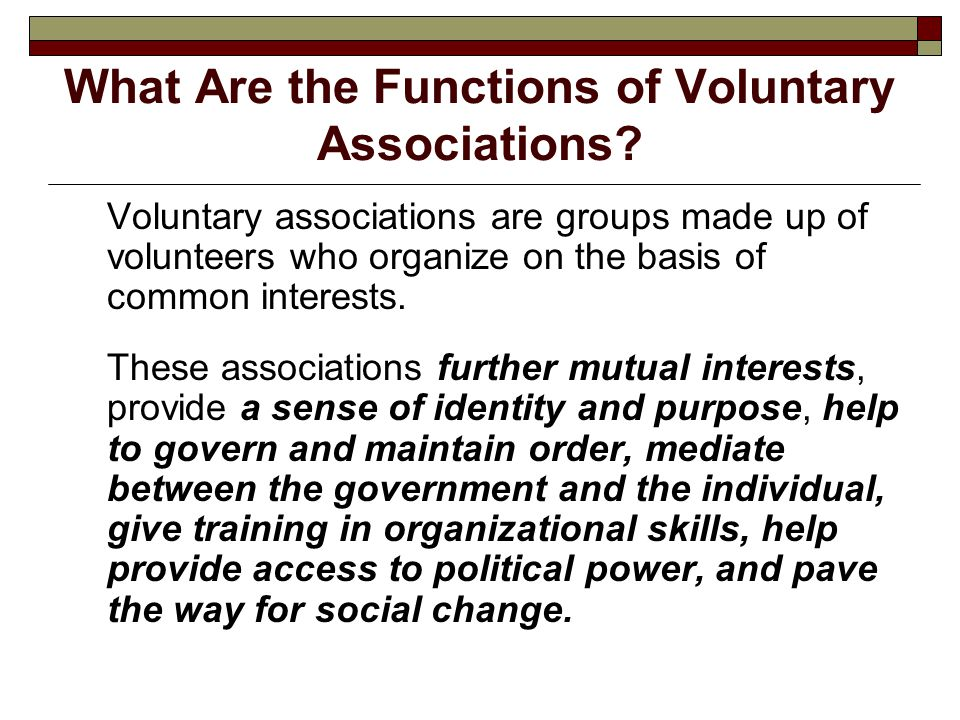 What Are the Functions of Voluntary Associations? Voluntary associations are groups made up of volunteers who organize on the basis of common interest