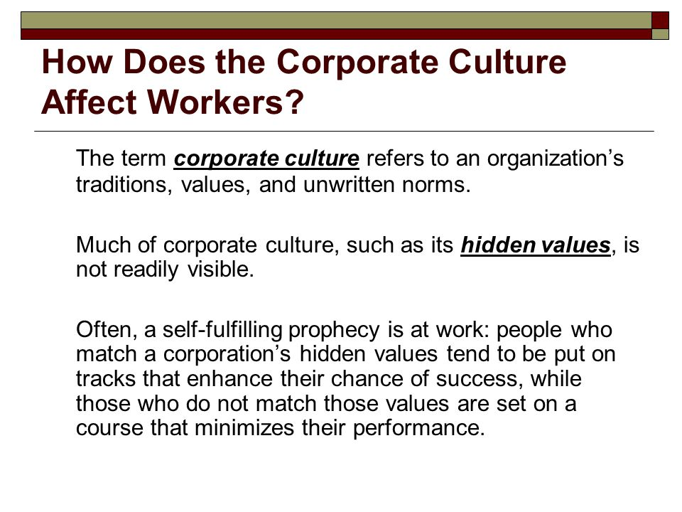 How Does the Corporate Culture Affect Workers? The term corporate culture refers to an organization's traditions, values, and unwritten norms. Much of