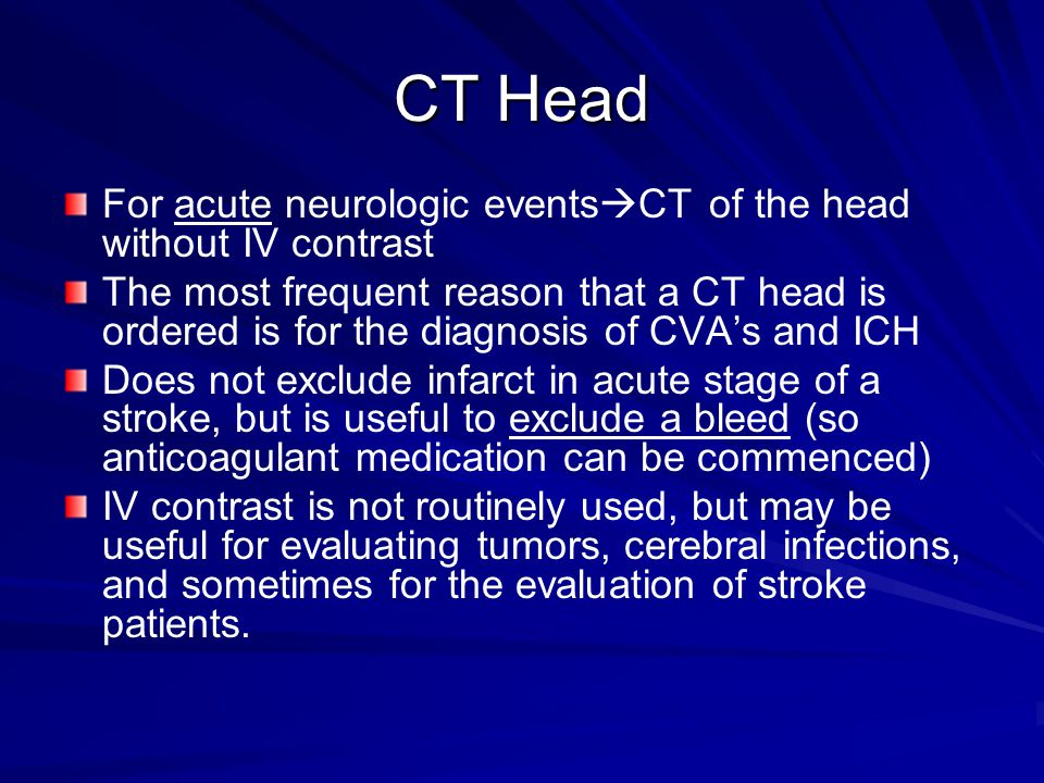CT Head For acute neurologic events  CT of the head without IV contrast The most frequent reason that a CT head is ordered is for the diagnosis of CV