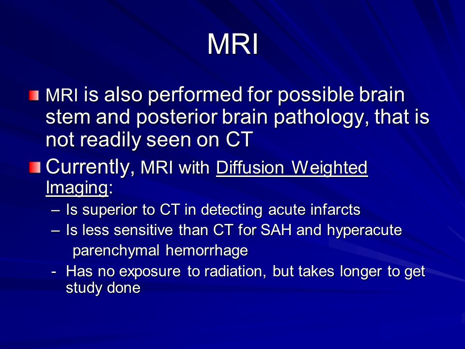 MRI MRI is also performed for possible brain stem and posterior brain pathology, that is not readily seen on CT Currently, MRI with Diffusion Weighted