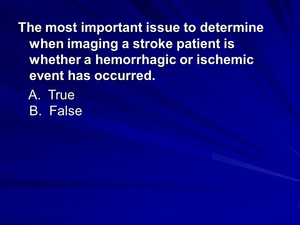 The most important issue to determine when imaging a stroke patient is whether a hemorrhagic or ischemic event has occurred. The most important issue